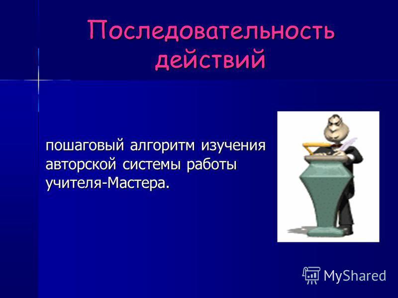 Последовательность действий пошаговый алгоритм изучения авторской системы работы учителя-Мастера.