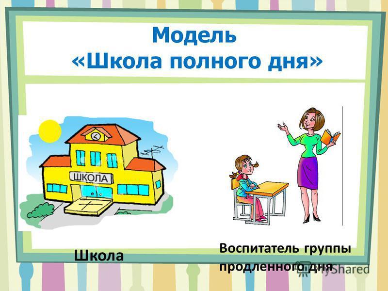 Модель «Школа полного дня» Школа Воспитатель группы продленного дня