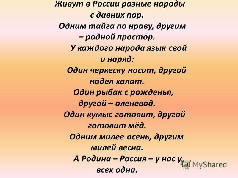 Живут в России разные народы с давних пор. Одним тайга по нраву, другим – родной простор. У каждого народа язык свой и наряд: Один черкеску носит, другой надел халат. Один рыбак с рожденья, другой – оленевод. Один кумыс готовит, другой готовит мёд. О
