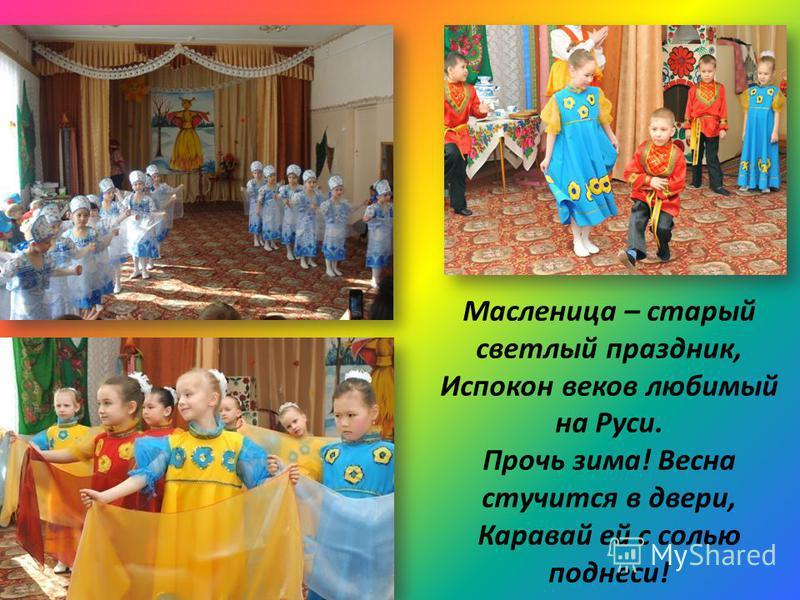 Масленица – старый светлый праздник, Испокон веков любимый на Руси. Прочь зима! Весна стучится в двери, Каравай ей с солью поднеси!