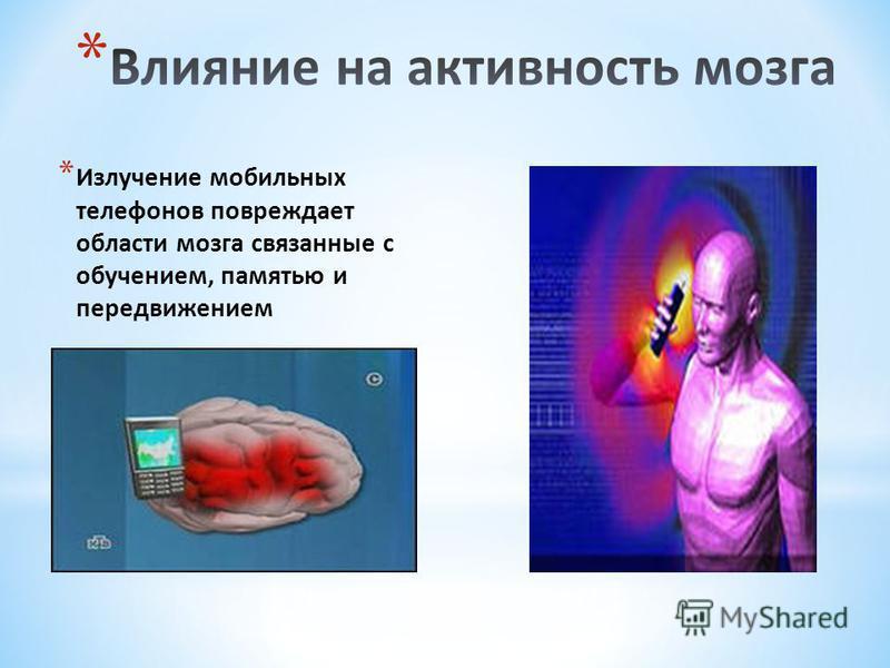 * Излучение мобильных телефонов повреждает области мозга связанные с обучением, памятью и передвижением