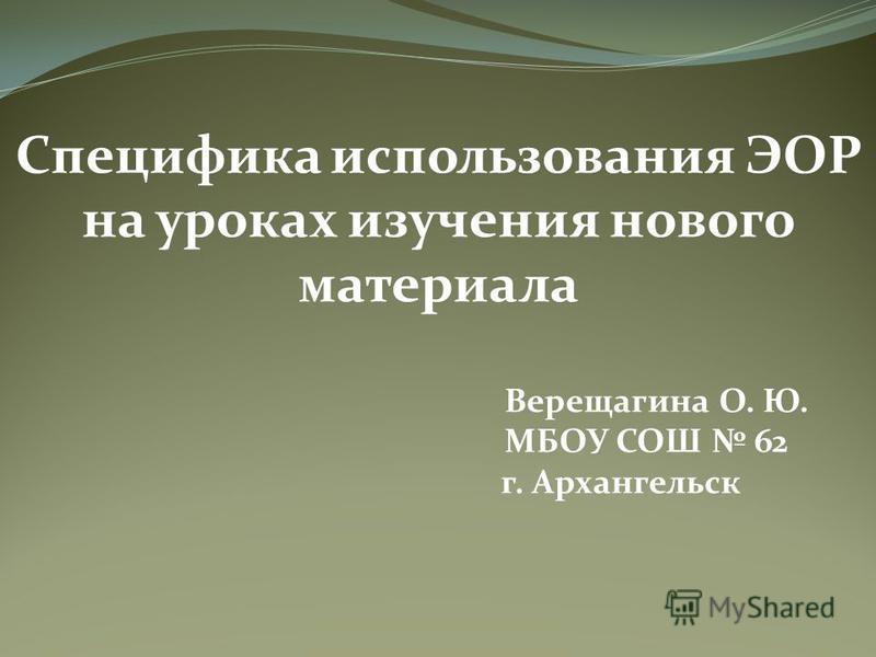 Специфика использования ЭОР на уроках изучения нового материала Верещагина О. Ю. МБОУ СОШ 62 г. Архангельск