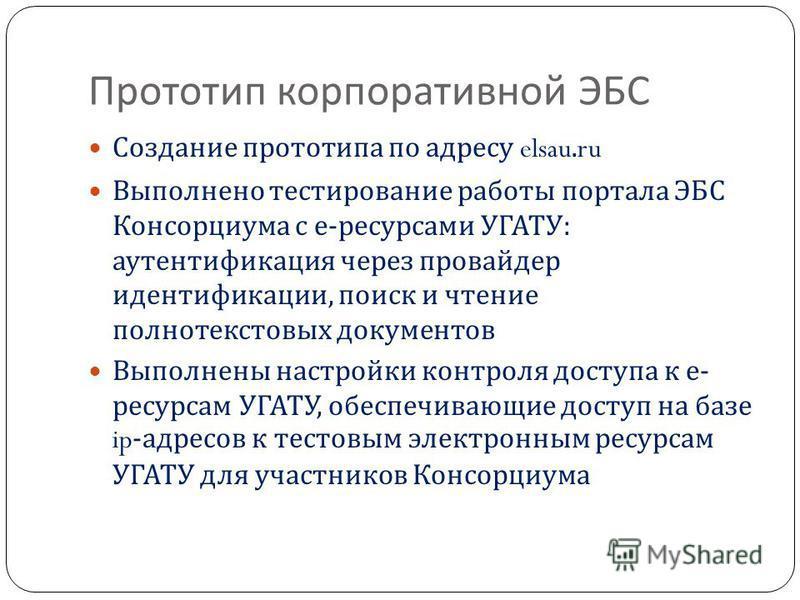 Прототип корпоративной ЭБС Создание прототипа по адресу elsau.ru Выполнено тестирование работы портала ЭБС Консорциума с е - ресурсами УГАТУ : аутентификация через провайдер идентификации, поиск и чтение полнотекстовых документов Выполнены настройки