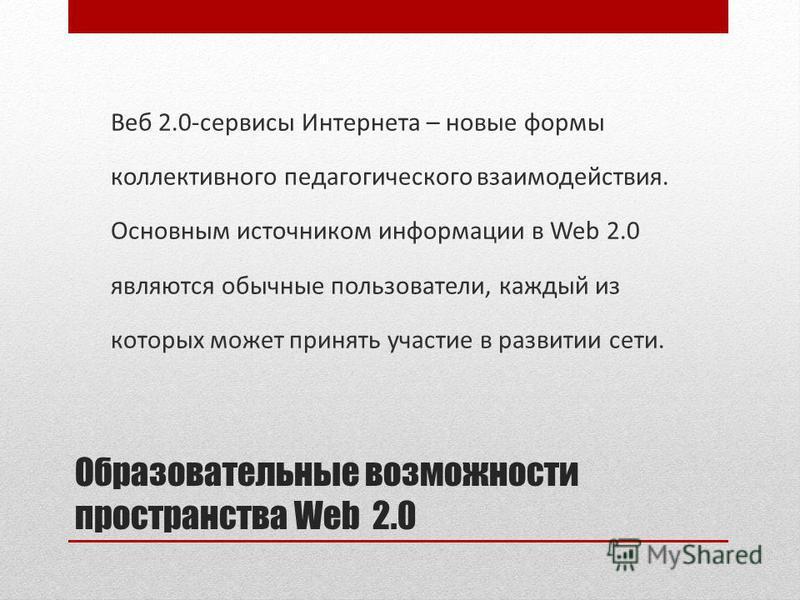 Образовательные возможности пространства Web 2.0 Веб 2.0-сервисы Интернета – новые формы коллективного педагогического взаимодействия. Основным источником информации в Web 2.0 являются обычные пользователи, каждый из которых может принять участие в р