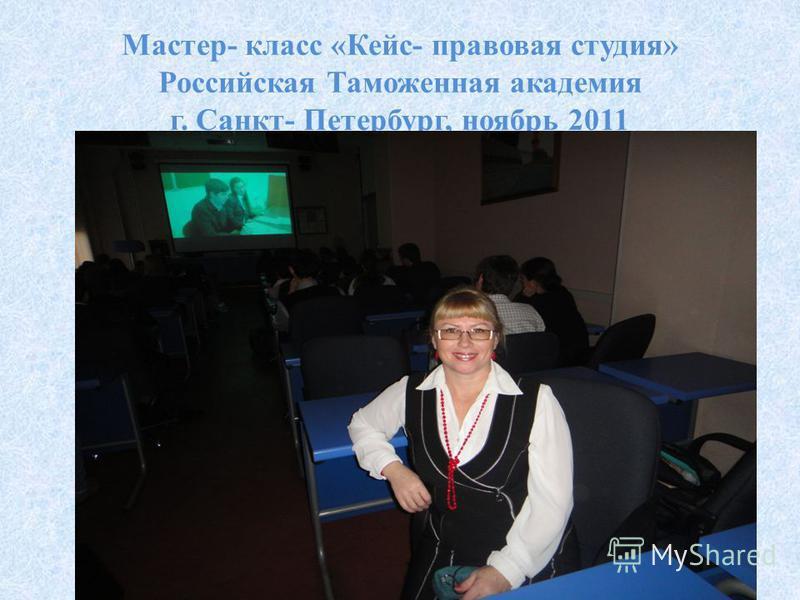Мастер- класс «Кейс- правовая студия» Российская Таможенная академия г. Санкт- Петербург, ноябрь 2011