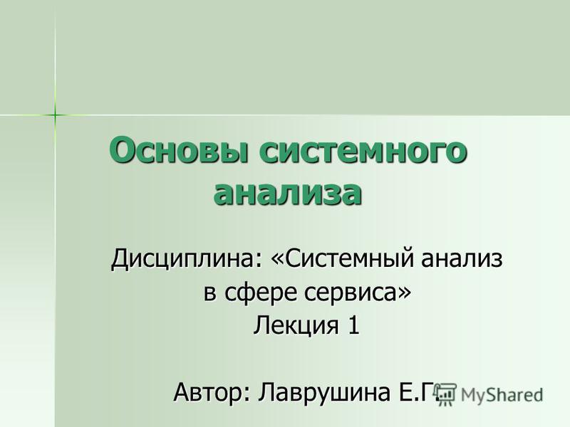 Основы системного анализа Дисциплина: «Системный анализ в сфере сервиса» Лекция 1 Автор: Лаврушина Е.Г.
