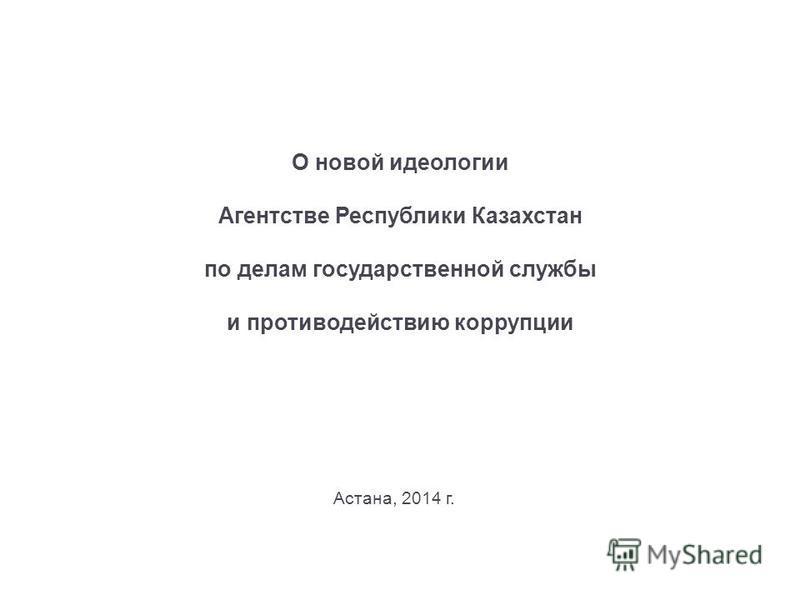 О новой идеологии Агентстве Республики Казахстан по делам государственной службы и противодействию коррупции Астана, 2014 г.