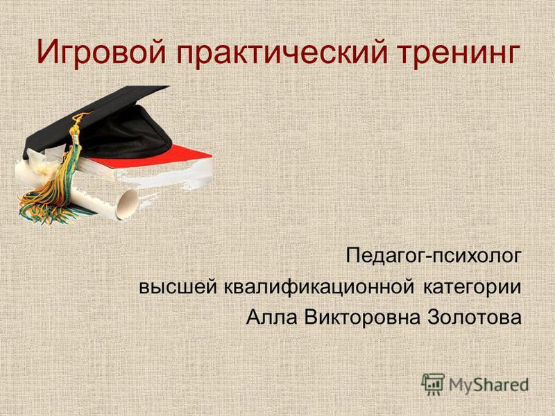 Игровой практический тренинг Педагог-психолог высшей квалификационной категории Алла Викторовна Золотова
