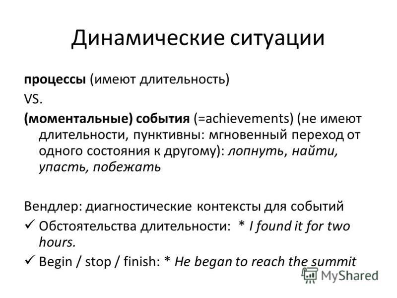 Динамические ситуации процессы (имеют длительность) VS. (моментальные) события (=achievements) (не имеют длительности, пунктивны: мгновенный переход от одного состояния к другому): лопнуть, найти, упасть, побежать Вендлер: диагностические контексты д