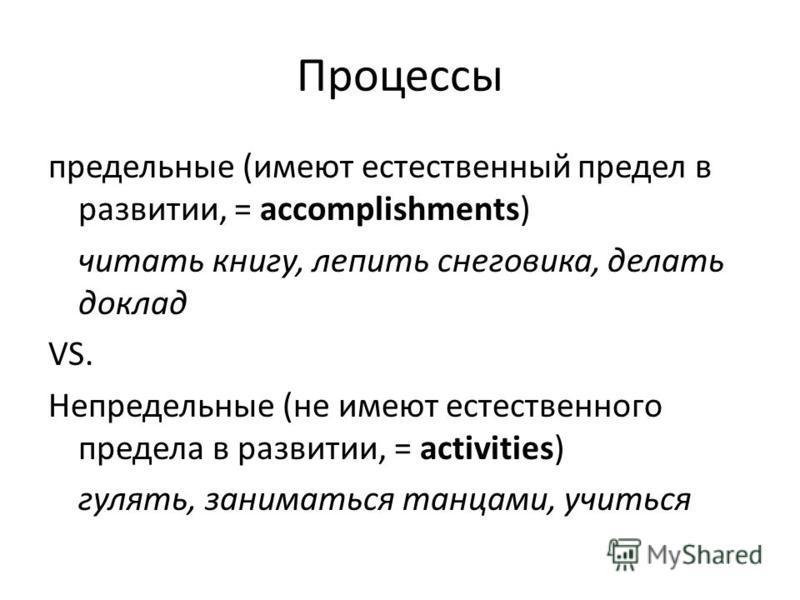 Процессы предельные (имеют естественный предел в развитии, = accomplishments) читать книгу, лепить снеговика, делать доклад VS. Непредельные (не имеют естественного предела в развитии, = activities) гулять, заниматься танцами, учиться