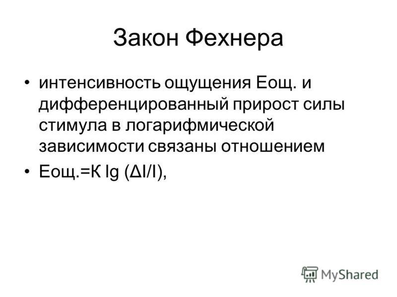 Закон Фехнера интенсивность ощущения Еощ. и дифференцированный прирост силы стимула в логарифмической зависимости связаны отношением Еощ.=К lg (ΔI/I),