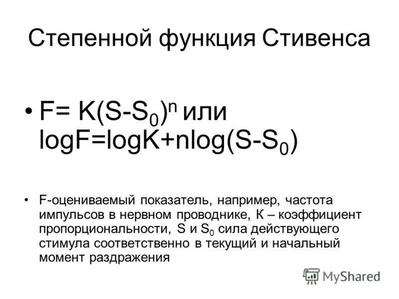 Степенной функция Стивенса F= K(S-S 0 ) n или logF=logK+nlog(S-S 0 ) F-оцениваемый показатель, например, частота импульсов в нервном проводнике, К – коэффициент пропорциональности, S и S 0 сила действующего стимула соответственно в текущий и начальны