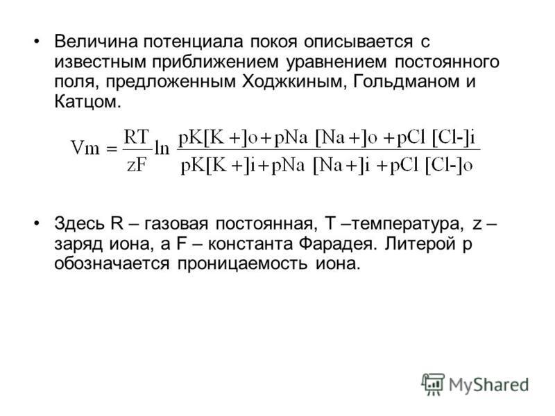 Величина потенциала покоя описывается с известным приближением уравнением постоянного поля, предложенным Ходжкиным, Гольдманом и Катцом. Здесь R – газовая постоянная, T –температура, z – заряд иона, а F – константа Фарадея. Литерой p обозначается про