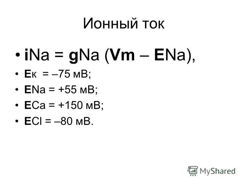 Ионный ток iNa = gNa (Vm – ENa), Ек = –75 мВ; ЕNa = +55 мВ; ЕCa = +150 мВ; ЕCl = –80 мВ.