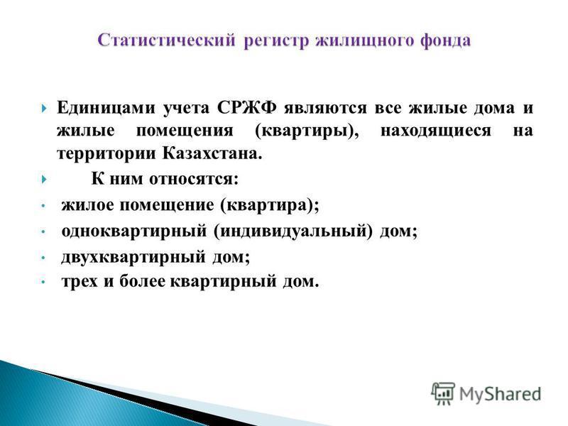 Единицами учета СРЖФ являются все жилые дома и жилые помещения (квартиры), находящиеся на территории Казахстана. К ним относятся: жилое помещение (квартира); одноквартирный (индивидуальный) дом; двухквартирный дом; трех и более квартирный дом.