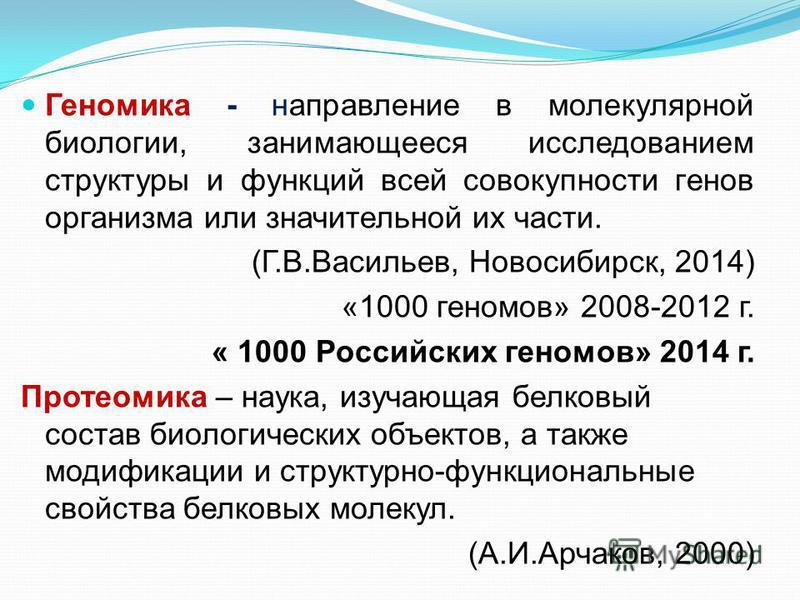 Геномика - направление в молекулярной биологии, занимающееся исследованием структуры и функций всей совокупности генов организма или значительной их части. (Г.В.Васильев, Новосибирск, 2014) «1000 геномов» 2008-2012 г. « 1000 Российских геномов» 2014