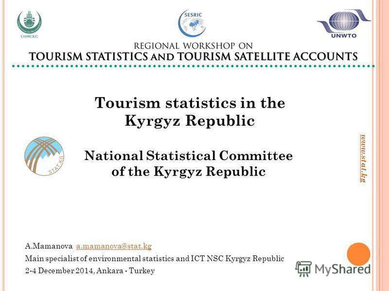 www.stat.kg А.Mamanova a.mamanova@stat.kga.mamanova@stat.kg Main specialist of environmental statistics and ICT NSC Kyrgyz Republic 2-4 December 2014, Ankara - Turkey Tourism statistics in the Kyrgyz Republic National Statistical Committee of the Kyr