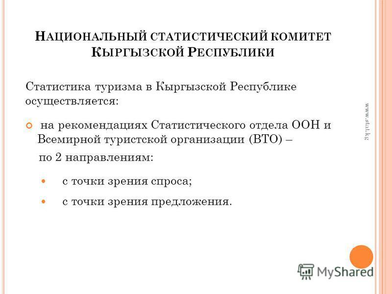 Н АЦИОНАЛЬНЫЙ СТАТИСТИЧЕСКИЙ КОМИТЕТ К ЫРГЫЗСКОЙ Р ЕСПУБЛИКИ Статистика туризма в Кыргызской Республике осуществляется: на рекомендациях Статистического отдела ООН и Всемирной туристской организации (ВТО) – по 2 направлениям: с точки зрения спроса; с