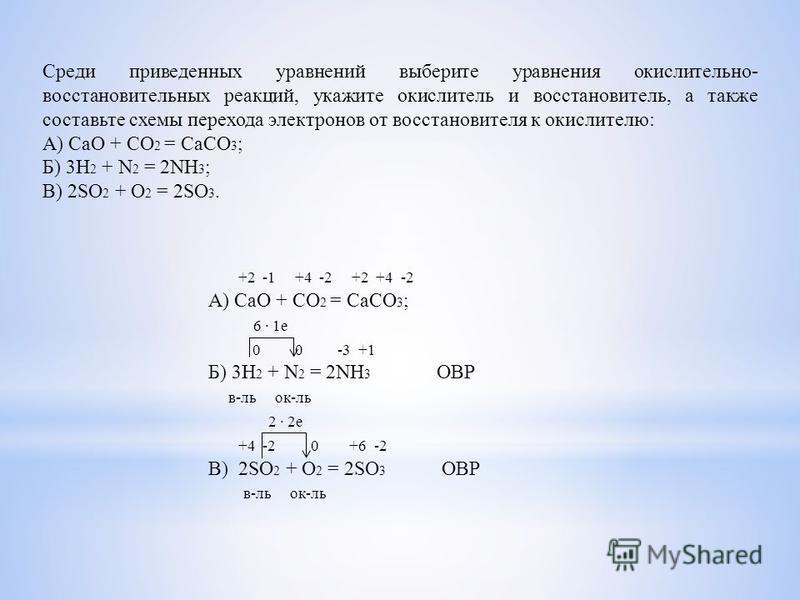 Среди приведенных уравнений выберите уравнения окислительно- восстановительных реакций, укажите окислитель и восстановитель, а также составьте схемы перехода электронов от восстановителя к окислителю: А) CaO + CO 2 = CaCO 3 ; Б) 3H 2 + N 2 = 2NH 3 ;