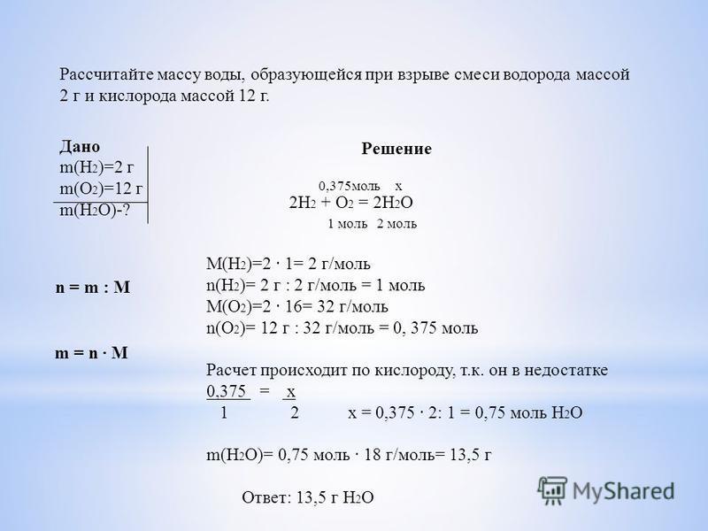 Рассчитайте массу воды, образующейся при взрыве смеси водорода массой 2 г и кислорода массой 12 г. Дано Решение n = m : M m(H 2 )=2 г m(O 2 )=12 г m(Н 2 О)-? 2H 2 + O 2 = 2H 2 O 0,375 моль х 1 моль 2 моль M(H 2 )=2 1= 2 г/моль n(H 2 )= 2 г : 2 г/моль