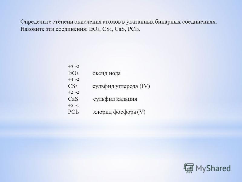 Определите степени окисления атомов в указанных бинарных соединениях. Назовите эти соединения: I 2 O 5, CS 2, CaS, PCl 5. +5 -2 I 2 O 5 оксид иода +4 -2 CS 2 сульфид углерода (IV) +2 -2 CaS сульфид кальция +5 -1 PCl 5 хлорид фосфора (V)