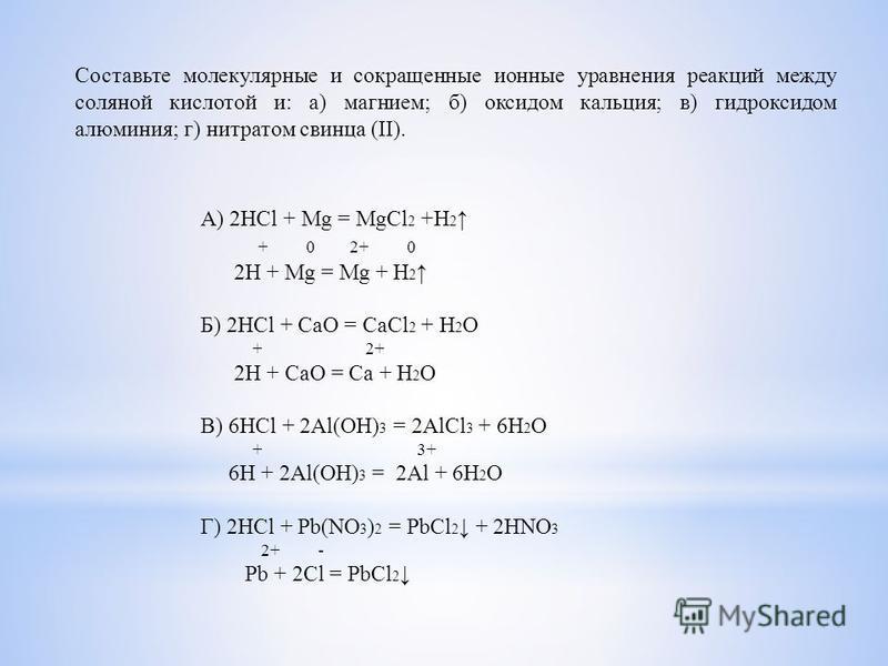 Составьте молекулярные и сокращенные ионные уравнения реакций между соляной кислотой и: а) магнием; б) оксидом кальция; в) гидроксидом алюминия; г) нитратом свинца (II). А) 2HCl + Mg = MgCl 2 +H 2 + 0 2+ 0 2H + Mg = Mg + H 2 Б) 2HCl + CaO = CaCl 2 +