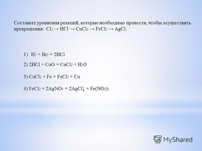 Составьте уравнения реакций, которые необходимо провести, чтобы осуществить превращения: Cl 2 HCl CuCl 2 FeCl 2 AgCl. 1)H 2 + Br 2 = 2HCl 2) 2HCl + CuO = CuCl 2 + H 2 O 3) CuCl 2 + Fe = FeCl 2 + Cu 4) FeCl 2 + 2AgNO 3 = 2AgCl + Fe(NO 3 ) 2