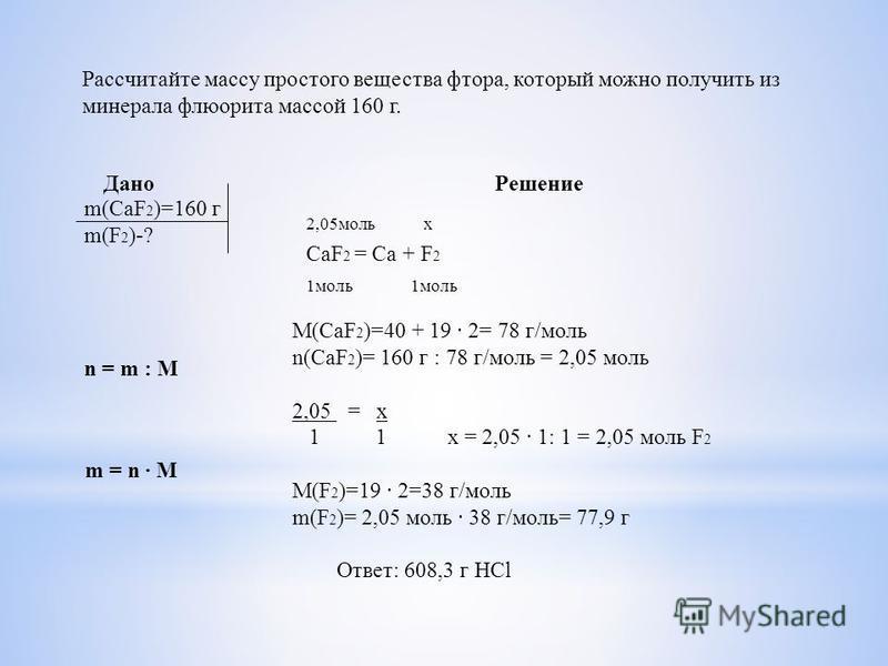 Рассчитайте массу простого вещества фтора, который можно получить из минерала флюорита массой 160 г. Дано Решение m(CaF 2 )=160 г m(F 2 )-? CaF 2 = Ca + F 2 2,05 моль x 1 моль M(CaF 2 )=40 + 19 2= 78 г/моль n(CaF 2 )= 160 г : 78 г/моль = 2,05 моль 2,