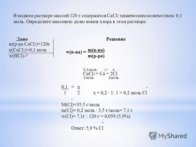 В водном растворе массой 120 г содержится CaCl 2 химическим количеством 0,1 моль. Определите массовую долю ионов хлора в этом растворе. Дано Решение w(в-ва) = m(в-ва) m(р-ра) m(р-ра CaCl 2 )=120 г n(CaCl 2 )=0,1 моль w(HCl)-? CaCl 2 = Ca + 2Cl 0,1 мо