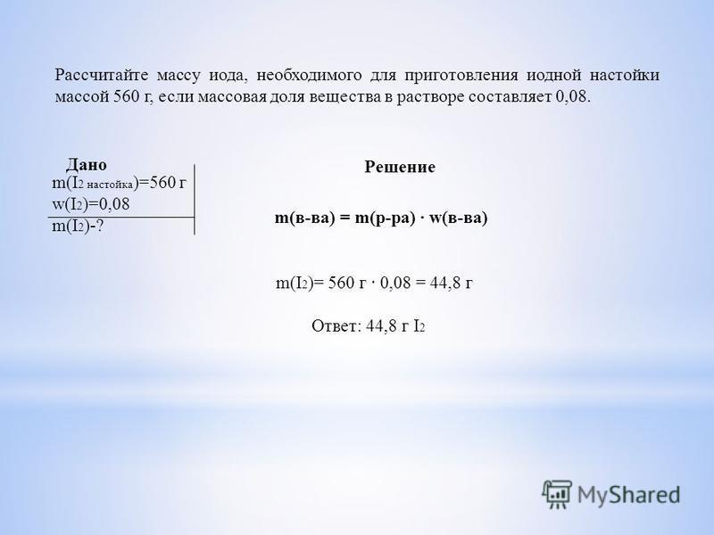 Рассчитайте массу иода, необходимого для приготовления иодной настойки массой 560 г, если массовая доля вещества в растворе составляет 0,08. Дано Решение m(I 2 настойка )=560 г w(I 2 )=0,08 m(I 2 )-? m(в-ва) = m(р-ра) w(в-ва) m(I 2 )= 560 г 0,08 = 44
