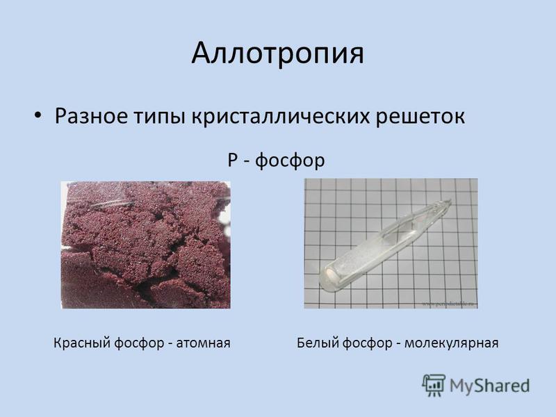 Аллотропия Разное типы кристаллических решеток Р - фосфор Красный фосфор - атомная Белый фосфор - молекулярная
