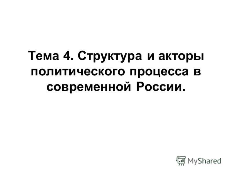 Тема 4. Структура и акторы политического процесса в современной России.