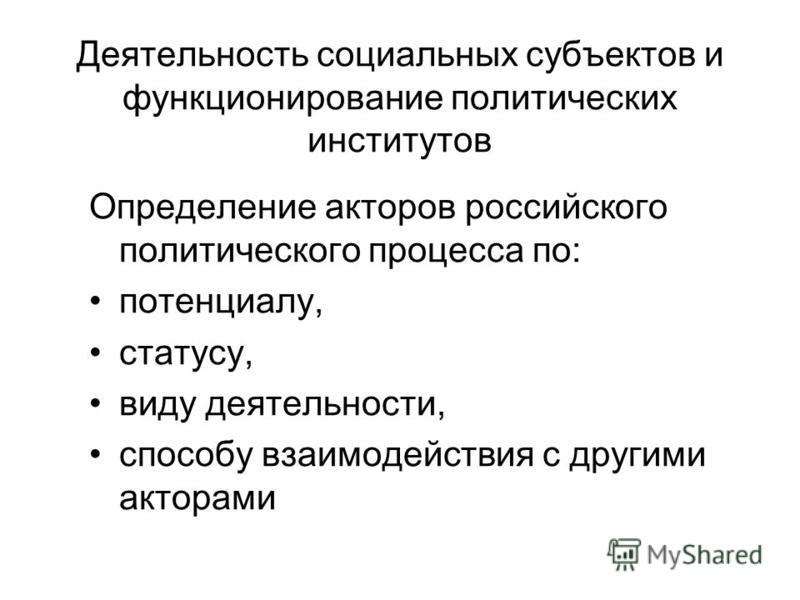 Деятельность социальных субъектов и функционирование политических институтов Определение акторов российского политического процесса по: потенциалу, статусу, виду деятельности, способу взаимодействия с другими акторами