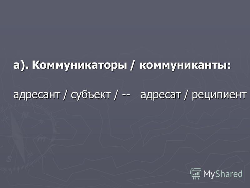 а). Коммуникаторы / коммуниканты: адресант / субъект / -- адресат / реципиент