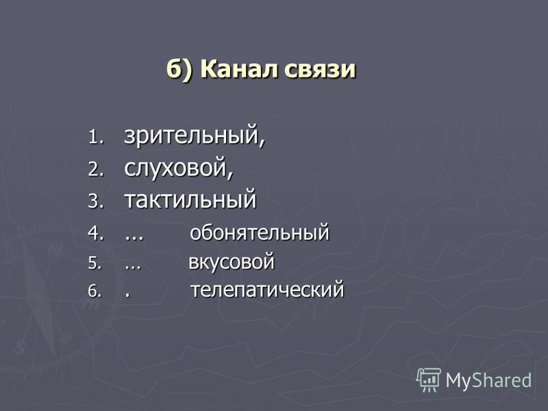 б) Канал связи 1. зрительный, 2. слуховой, 3. тактильный 4. … обонятельный 5. … вкусовой 6.. телепатический