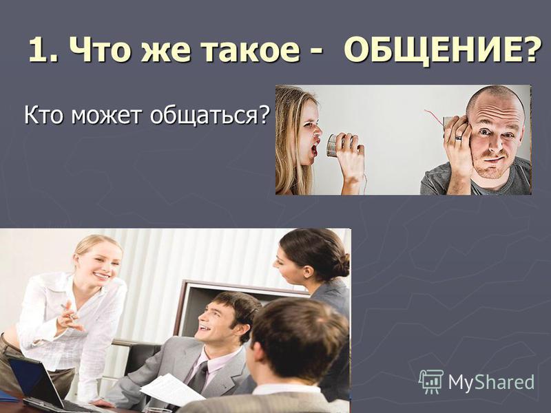 Кто может общаться? 1. Что же такое - ОБЩЕНИЕ?