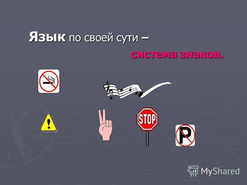 Язык по своей сути – система знаков. система знаков.