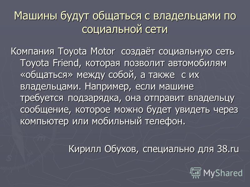 Машины будут общаться с владельцами по социальной сети Компания Toyota Motor создаёт социальную сеть Toyota Friend, которая позволит автомобилям «общаться» между собой, а также с их владельцами. Например, если машине требуется подзарядка, она отправи