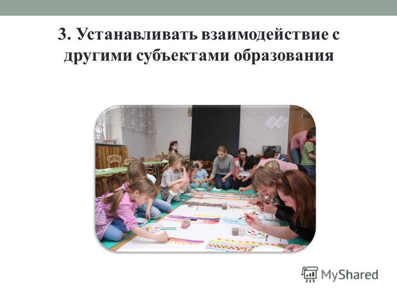 3. Устанавливать взаимодействие с другими субъектами образования