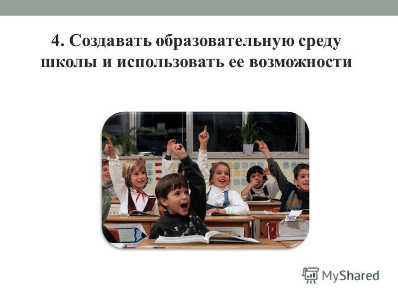 4. Создавать образовательную среду школы и использовать ее возможности