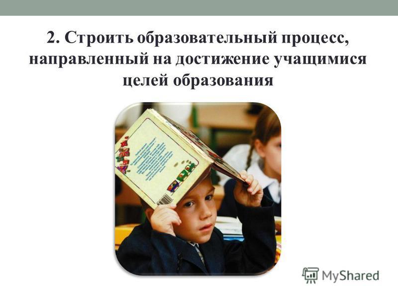 2. Строить образовательный процесс, направленный на достижение учащимися целей образования