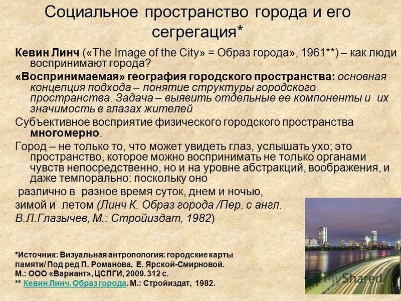 Социальное пространство города и его сегрегация* Кевин Линч («The Image of the City» = Образ города», 1961**) – как люди воспринимают города? «Воспринимаемая» география городского пространства: основная концепция подхода – понятие структуры городског