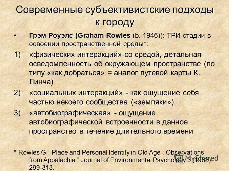 Современные субъективистские подходы к городу Грэм Роуэлс (Graham RowlesТРИ стадии освоении пространственной среды Грэм Роуэлс (Graham Rowles (b. 1946)): ТРИ стадии в освоении пространственной среды*: физических интеракций 1)«физических интеракций» с
