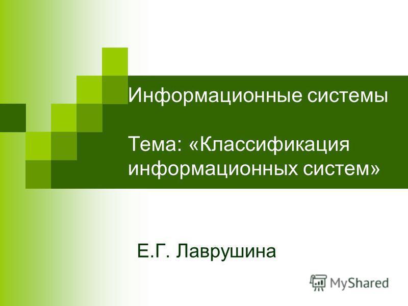 Информационные системы Тема: «Классификация информационных систем» Е.Г. Лаврушина