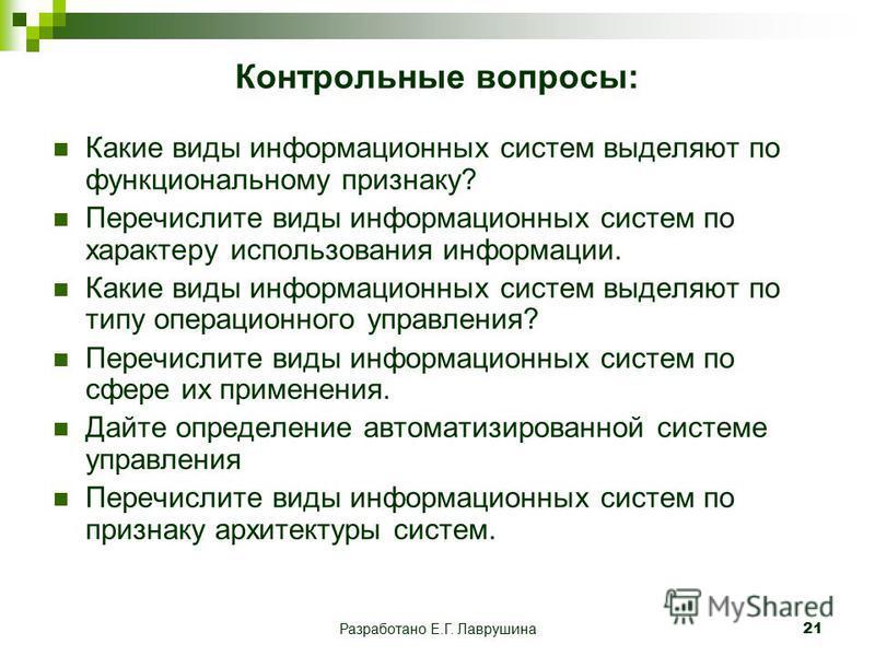 Разработано Е.Г. Лаврушина 21 Контрольные вопросы: Какие виды информационных систем выделяют по функциональному признаку? Перечислите виды информационных систем по характеру использования информации. Какие виды информационных систем выделяют по типу