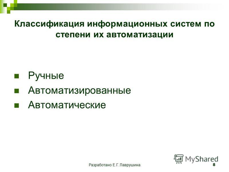 Разработано Е.Г. Лаврушина 8 Классификация информационных систем по степени их автоматизации Ручные Автоматизированные Автоматические