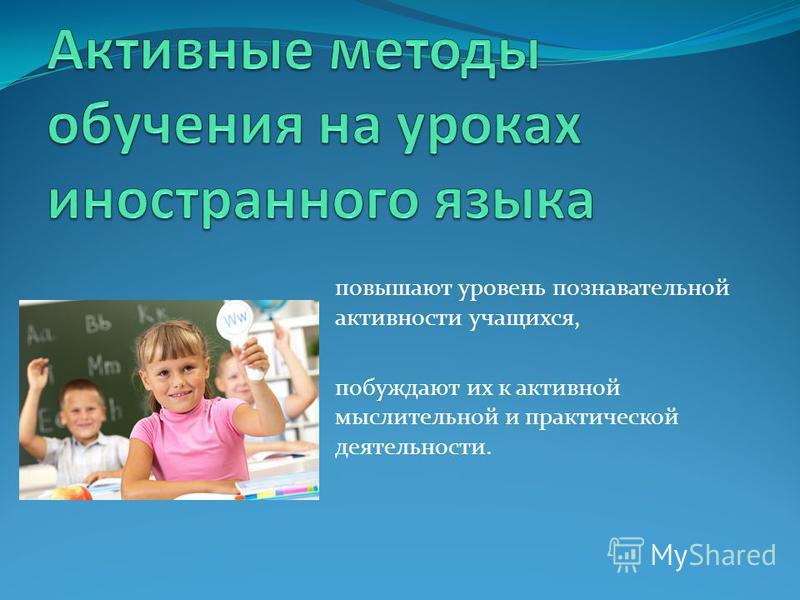 повышают уровень познавательной активности учащихся, побуждают их к активной мыслительной и практической деятельности.