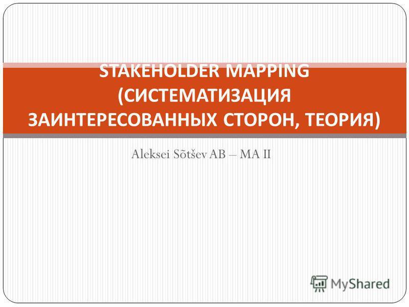 Aleksei Sõtšev AB – MA II STAKEHOLDER MAPPING ( СИСТЕМАТИЗАЦИЯ ЗАИНТЕРЕСОВАННЫХ СТОРОН, ТЕОРИЯ )