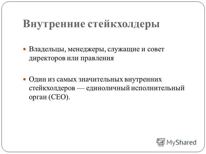 Внутренние стейкхолдеры Владельцы, менеджеры, служащие и совет директоров или правления Один из самых значительных внутренних стейкхолдеров единоличный исполнительный орган (CEO).