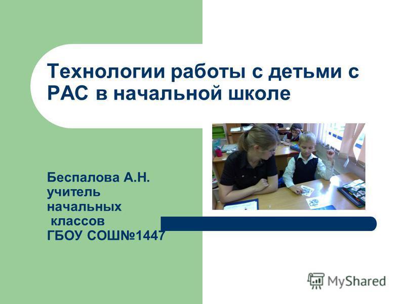 Технологии работы с детьми с РАС в начальной школе Беспалова А.Н. учитель начальных классов ГБОУ СОШ1447